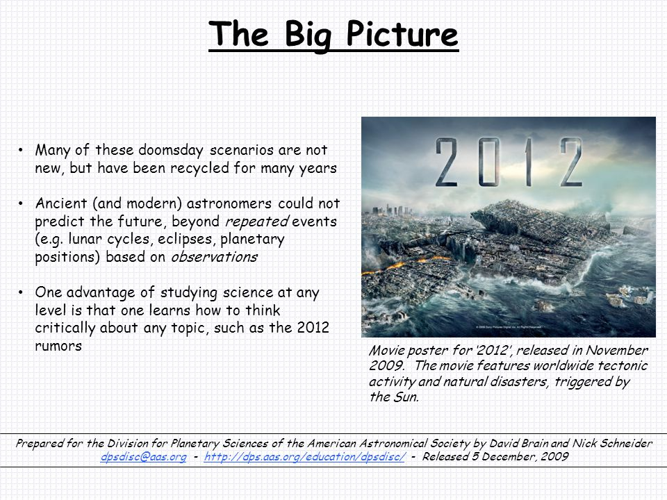 The Big Picture Many of these doomsday scenarios are not new, but have been recycled for many years Ancient (and modern) astronomers could not predict the future, beyond repeated events (e.g.