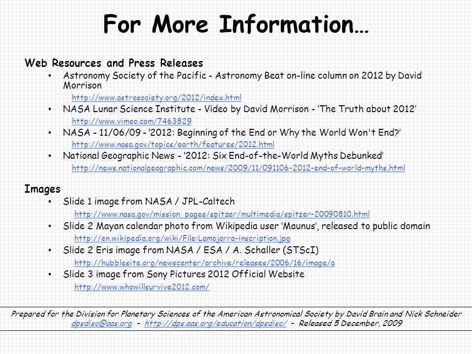 For More Information… Web Resources and Press Releases Astronomy Society of the Pacific - Astronomy Beat on-line column on 2012 by David Morrison http://www.astrosociety.org/2012/index.html NASA Lunar Science Institute - Video by David Morrison - 'The Truth about 2012' http://www.vimeo.com/7463829 NASA - 11/06/09 - '2012: Beginning of the End or Why the World Won t End?' http://www.nasa.gov/topics/earth/features/2012.html National Geographic News - '2012: Six End-of-the-World Myths Debunked' http://news.nationalgeographic.com/news/2009/11/091106-2012-end-of-world-myths.html Images Slide 1 image from NASA / JPL-Caltech http://www.nasa.gov/mission_pages/spitzer/multimedia/spitzer-20090810.html Slide 2 Mayan calendar photo from Wikipedia user 'Maunus', released to public domain http://en.wikipedia.org/wiki/File:Lamojarra-inscription.jpg Slide 2 Eris image from NASA / ESA / A.