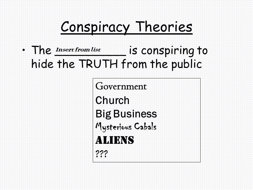 Conspiracy Theories The __________ is conspiring to hide the TRUTH from the public Government Church Big Business Mysterious Cabals Aliens ??.