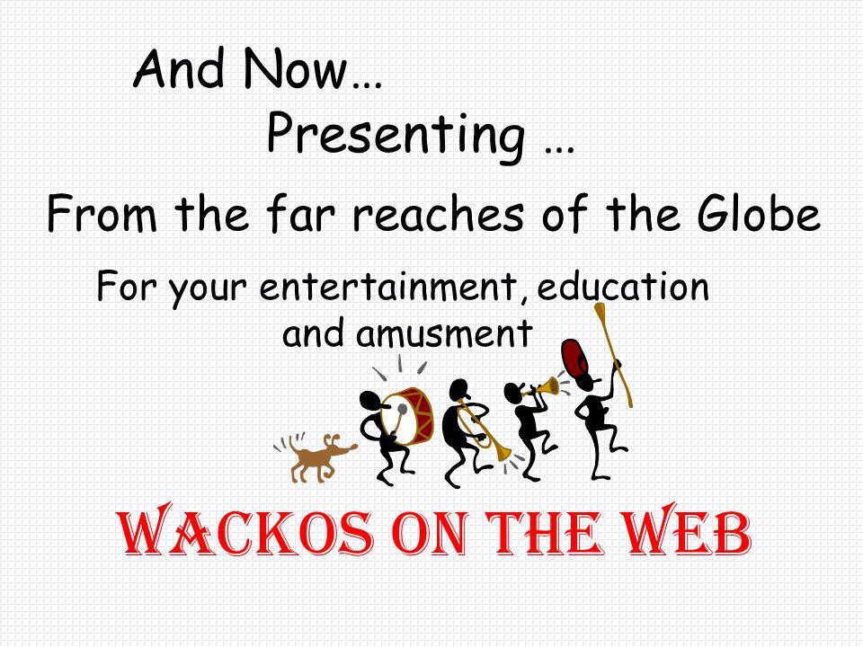 And Now… Presenting … Wackos On The Web From the far reaches of the Globe For your entertainment, education and amusment