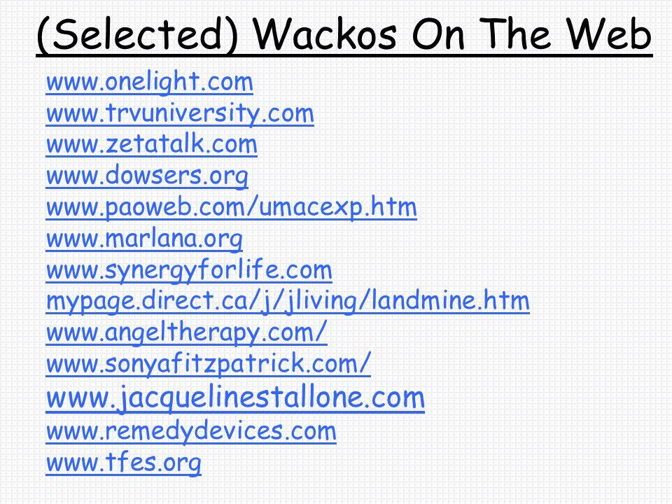 (Selected) Wackos On The Web www.onelight.com www.trvuniversity.com www.zetatalk.com www.dowsers.org www.paoweb.com/umacexp.htm www.marlana.org www.synergyforlife.com mypage.direct.ca/j/jliving/landmine.htm www.angeltherapy.com/ www.sonyafitzpatrick.com/ www.jacquelinestallone.com www.remedydevices.com www.tfes.org