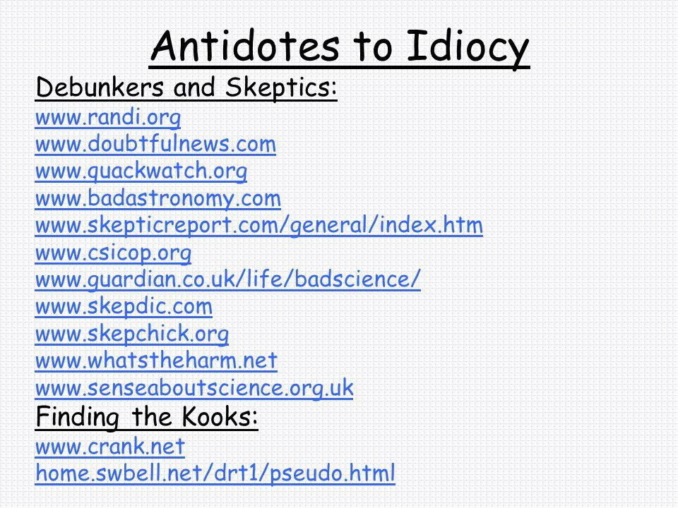 Antidotes to Idiocy Debunkers and Skeptics: www.randi.org www.doubtfulnews.com www.quackwatch.org www.badastronomy.com www.skepticreport.com/general/i