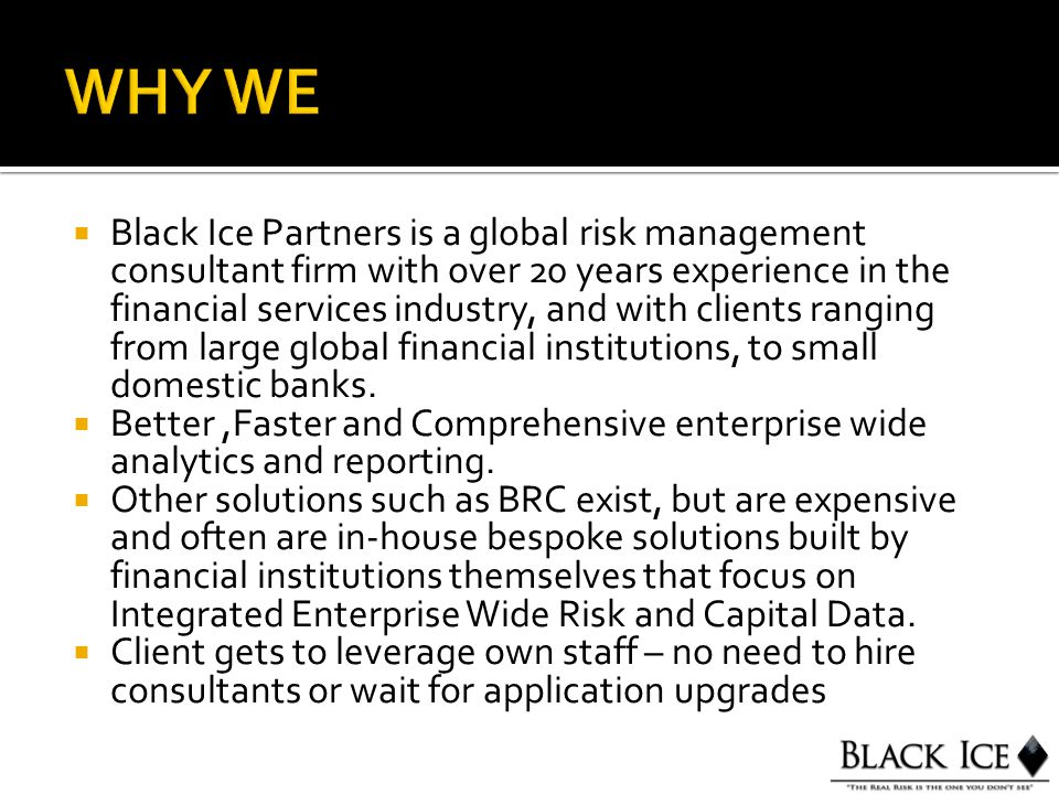  Black Ice Partners is a global risk management consultant firm with over 20 years experience in the financial services industry, and with clients ranging from large global financial institutions, to small domestic banks.