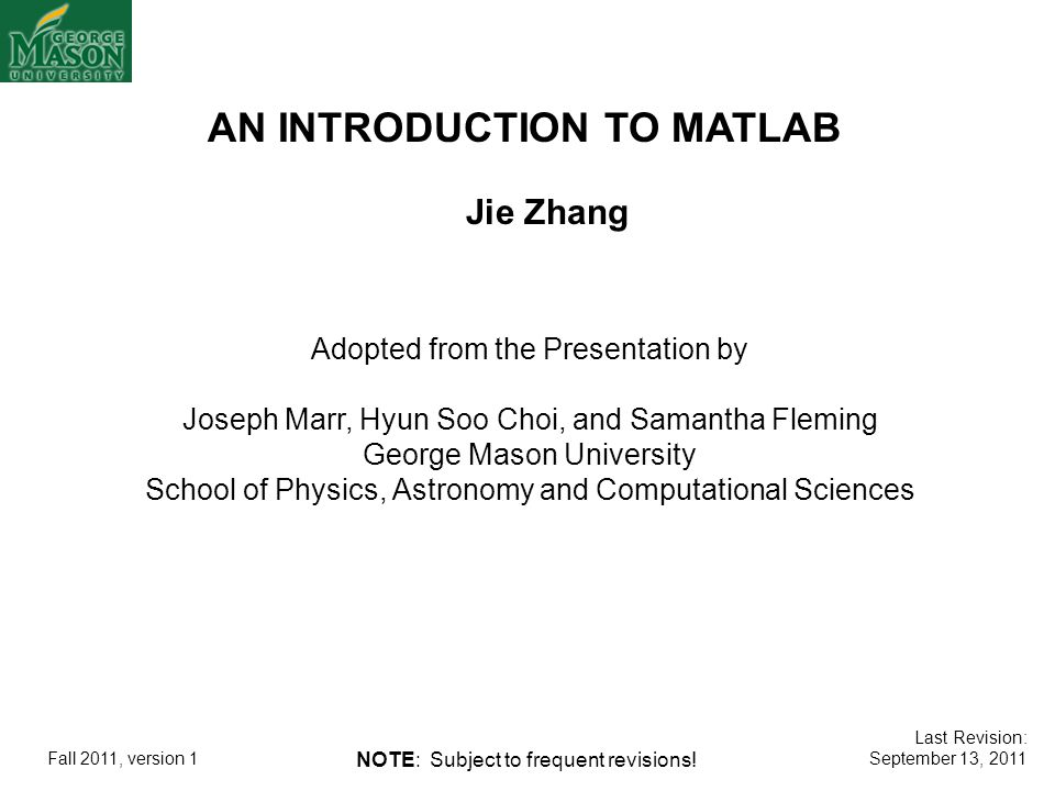 AN INTRODUCTION TO MATLAB Adopted from the Presentation by Joseph Marr, Hyun Soo Choi, and Samantha Fleming George Mason University School of Physics,
