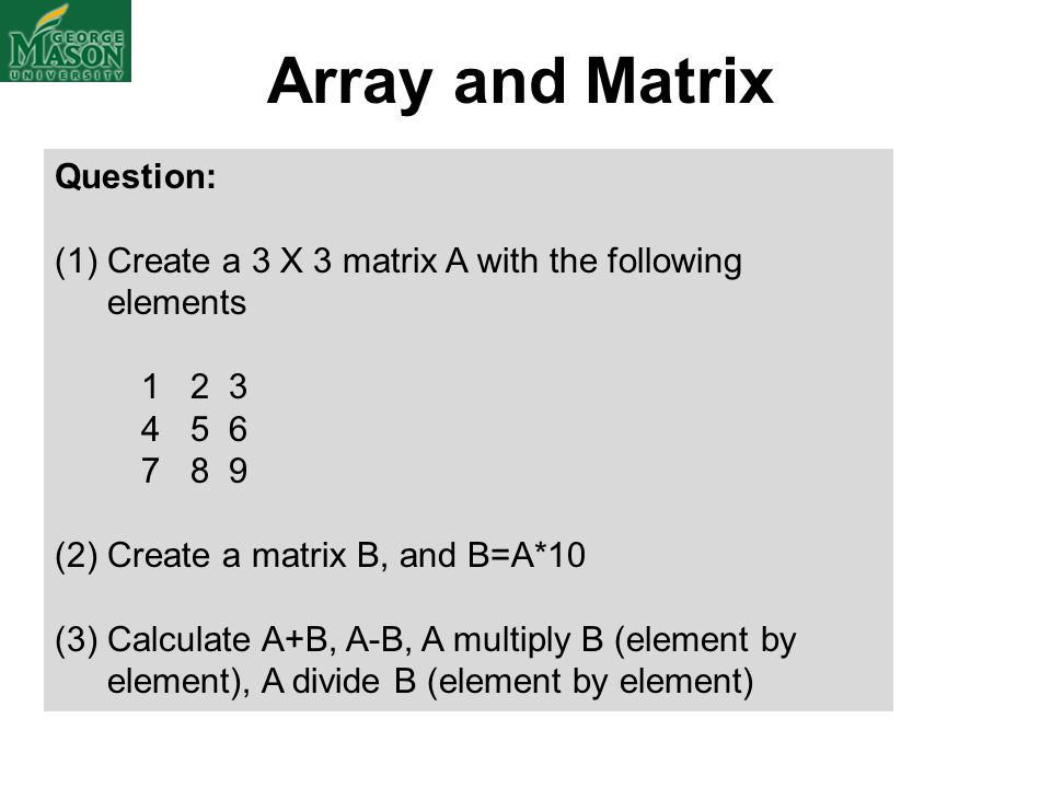 Array and Matrix Question: (1)Create a 3 X 3 matrix A with the following elements 1 2 3 4 5 6 7 8 9 (2) Create a matrix B, and B=A*10 (3) Calculate A+