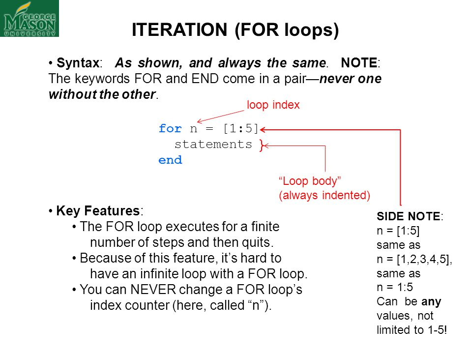 ITERATION (FOR loops) Syntax: As shown, and always the same. NOTE: The keywords FOR and END come in a pair—never one without the other. for n = [1:5]
