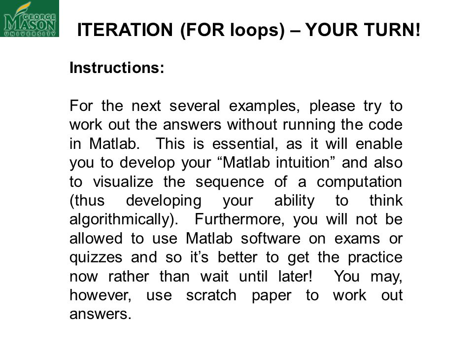 ITERATION (FOR loops) – YOUR TURN! Instructions: For the next several examples, please try to work out the answers without running the code in Matlab.