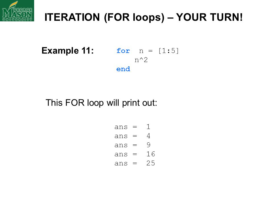 for n = [1:5] n^2 end ans = 1 ans = 4 ans = 9 ans = 16 ans = 25 This FOR loop will print out: ITERATION (FOR loops) – YOUR TURN! Example 11: