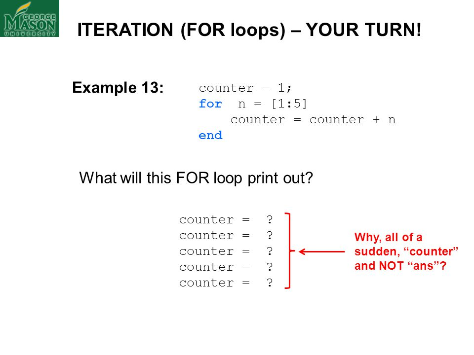 counter = 1; for n = [1:5] counter = counter + n end What will this FOR loop print out? ITERATION (FOR loops) – YOUR TURN! counter = ? Why, all of a s