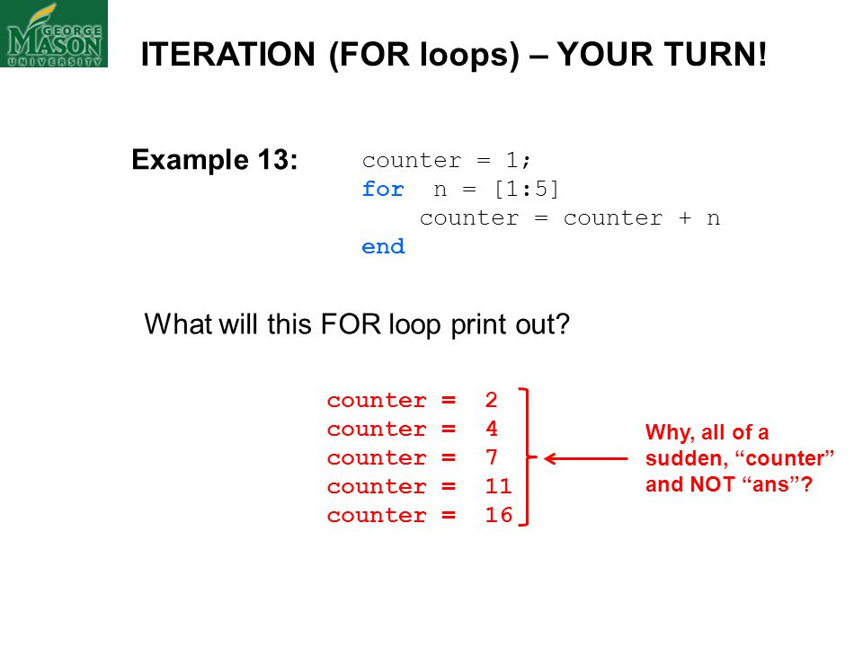 counter = 1; for n = [1:5] counter = counter + n end What will this FOR loop print out? ITERATION (FOR loops) – YOUR TURN! counter = 2 counter = 4 cou