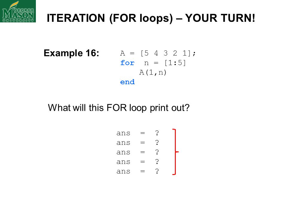 A = [5 4 3 2 1]; for n = [1:5] A(1,n) end What will this FOR loop print out? ans = ? ITERATION (FOR loops) – YOUR TURN! Example 16: