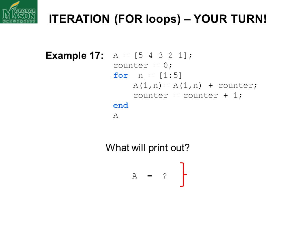A = [5 4 3 2 1]; counter = 0; for n = [1:5] A(1,n)= A(1,n) + counter; counter = counter + 1; end A ITERATION (FOR loops) – YOUR TURN! A = ? What will