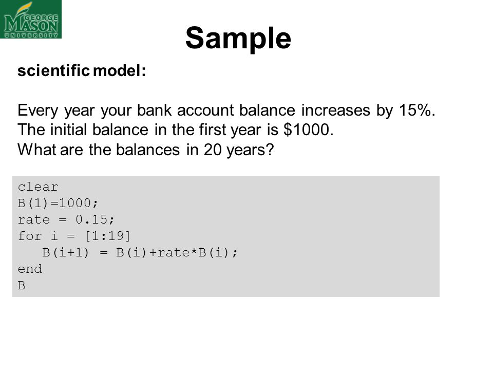 Sample clear B(1)=1000; rate = 0.15; for i = [1:19] B(i+1) = B(i)+rate*B(i); end B scientific model: Every year your bank account balance increases by
