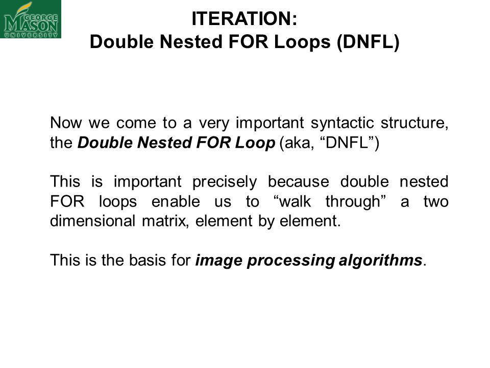 "ITERATION: Double Nested FOR Loops (DNFL) Now we come to a very important syntactic structure, the Double Nested FOR Loop (aka, ""DNFL"") This is import"