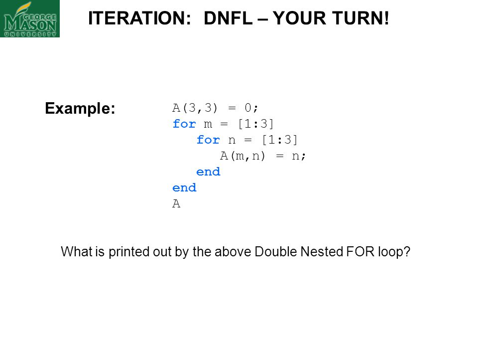 A(3,3) = 0; for m = [1:3] for n = [1:3] A(m,n) = n; end A What is printed out by the above Double Nested FOR loop? ITERATION: DNFL – YOUR TURN! Exampl