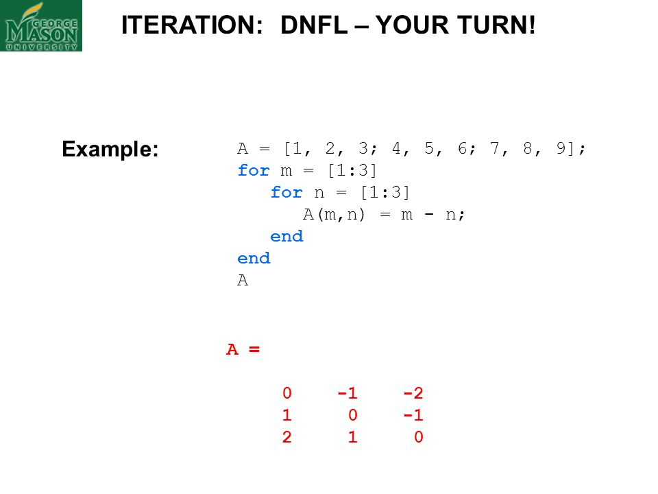 A = [1, 2, 3; 4, 5, 6; 7, 8, 9]; for m = [1:3] for n = [1:3] A(m,n) = m - n; end A ITERATION: DNFL – YOUR TURN! Example: A = 0 -1 -2 1 0 -1 2 1 0