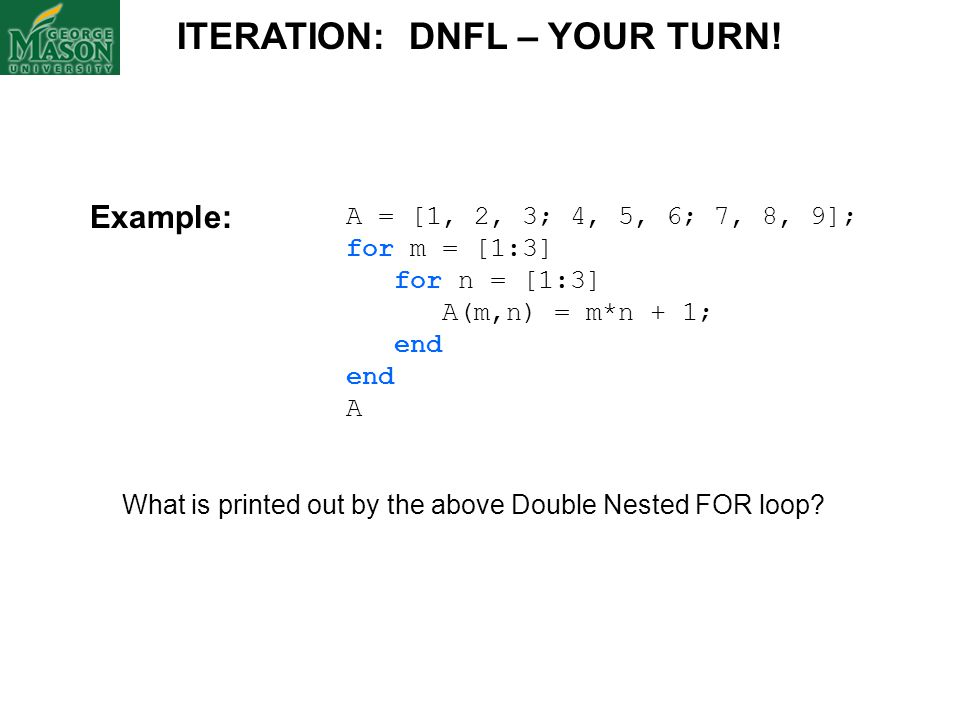 A = [1, 2, 3; 4, 5, 6; 7, 8, 9]; for m = [1:3] for n = [1:3] A(m,n) = m*n + 1; end A What is printed out by the above Double Nested FOR loop? ITERATIO