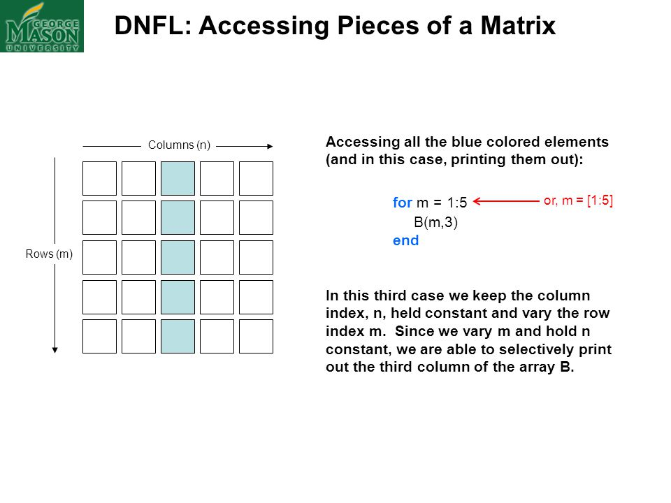 DNFL: Accessing Pieces of a Matrix Columns (n) Rows (m) Accessing all the blue colored elements (and in this case, printing them out): for m = 1:5 B(m