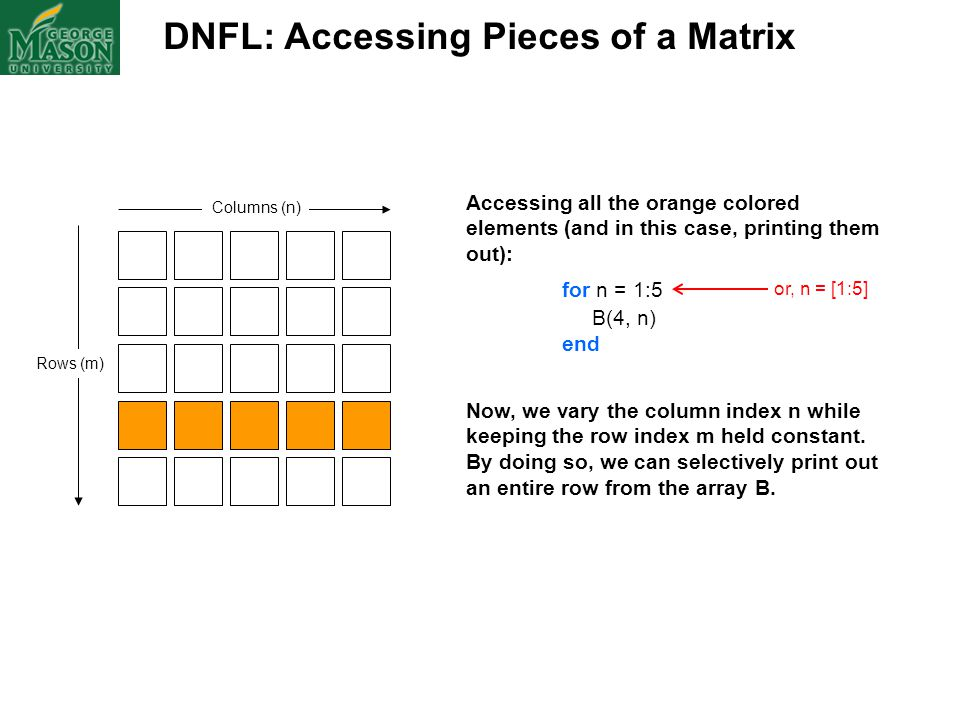 DNFL: Accessing Pieces of a Matrix Columns (n) Rows (m) Accessing all the orange colored elements (and in this case, printing them out): for n = 1:5 B
