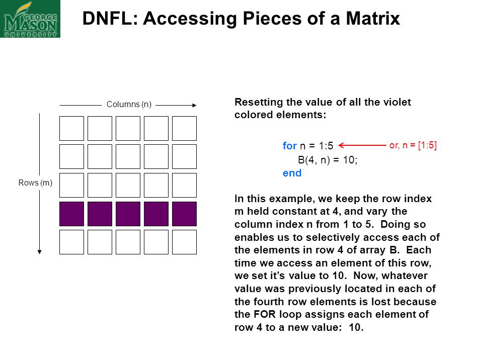 DNFL: Accessing Pieces of a Matrix Columns (n) Rows (m) Resetting the value of all the violet colored elements: for n = 1:5 B(4, n) = 10; end In this