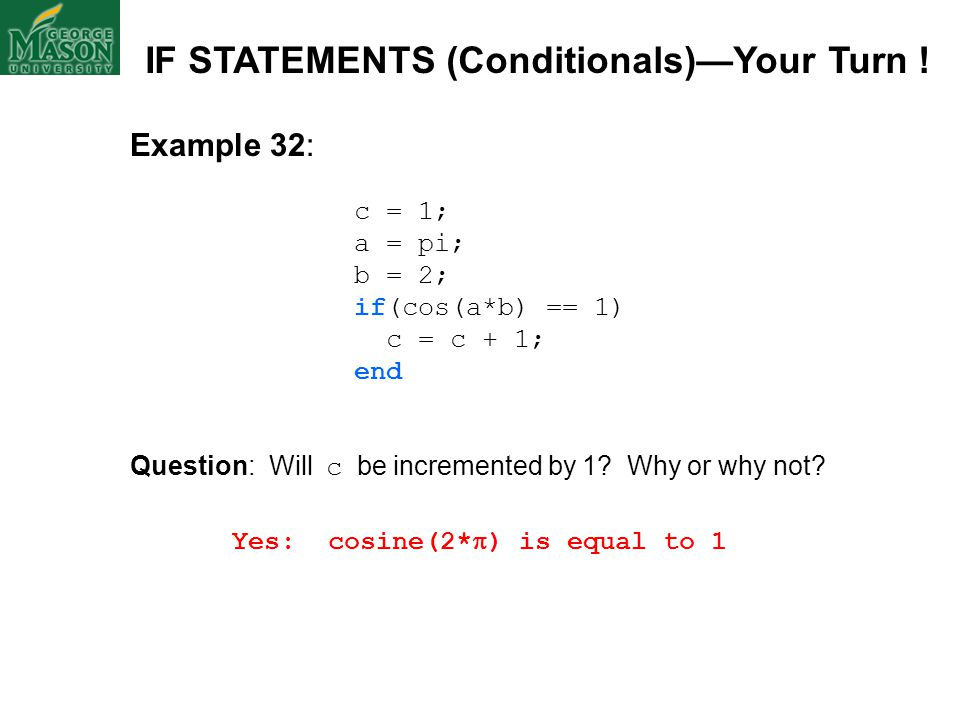 Example 32: c = 1; a = pi; b = 2; if(cos(a*b) == 1) c = c + 1; end Question: Will c be incremented by 1? Why or why not? Yes: cosine(2*  ) is equal t