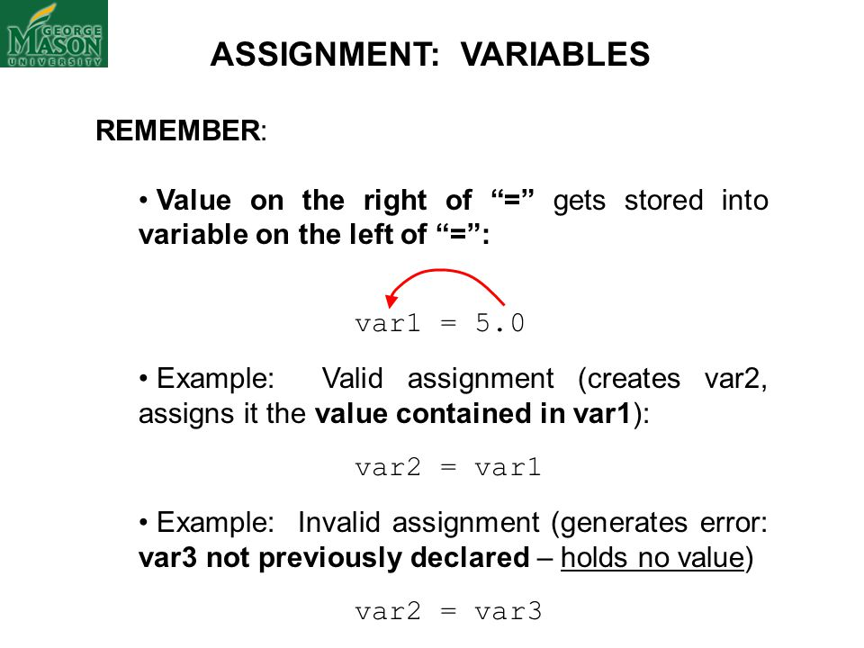 "REMEMBER: Value on the right of ""="" gets stored into variable on the left of ""="": var1 = 5.0 Example: Valid assignment (creates var2, assigns it the v"