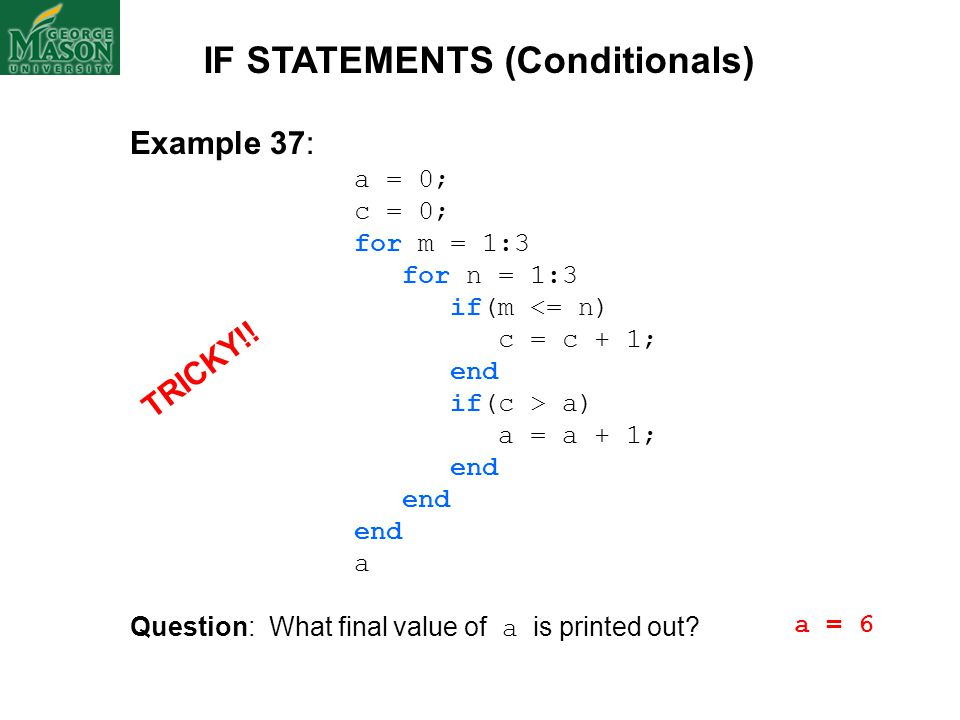 Example 37: a = 0; c = 0; for m = 1:3 for n = 1:3 if(m <= n) c = c + 1; end if(c > a) a = a + 1; end a Question: What final value of a is printed out?