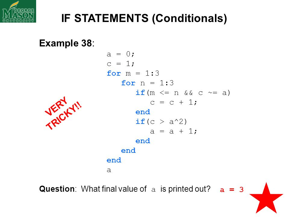Example 38: a = 0; c = 1; for m = 1:3 for n = 1:3 if(m <= n && c ~= a) c = c + 1; end if(c > a^2) a = a + 1; end a Question: What final value of a is