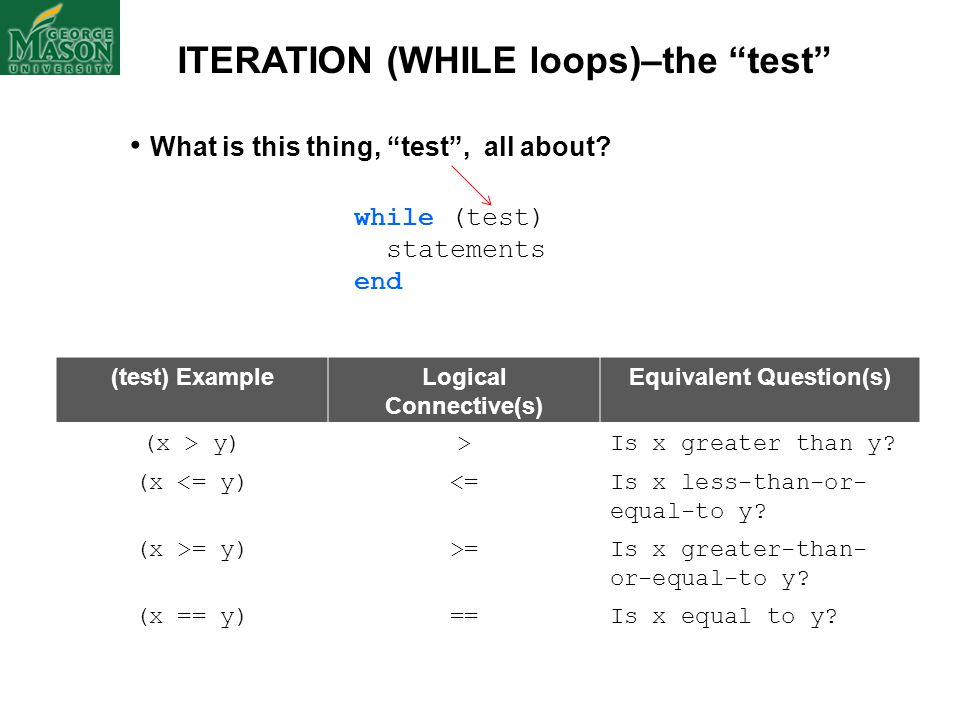 "ITERATION (WHILE loops)–the ""test"" What is this thing, ""test"", all about? while (test) statements end (test) ExampleLogical Connective(s) Equivalent Q"
