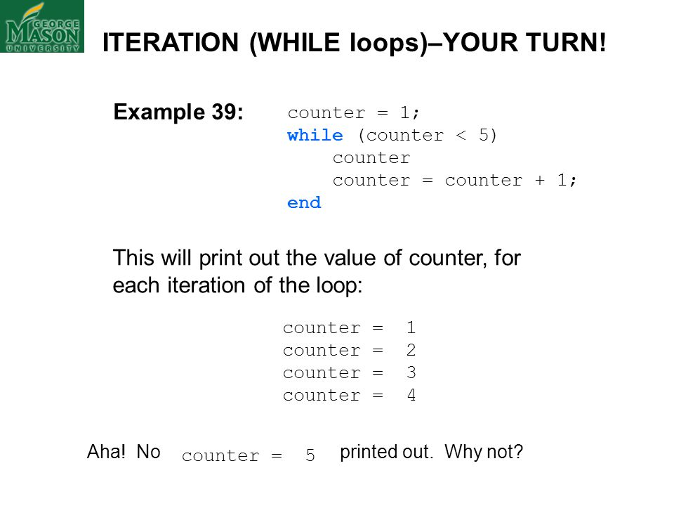 Example 39: counter = 1; while (counter < 5) counter counter = counter + 1; end This will print out the value of counter, for each iteration of the lo