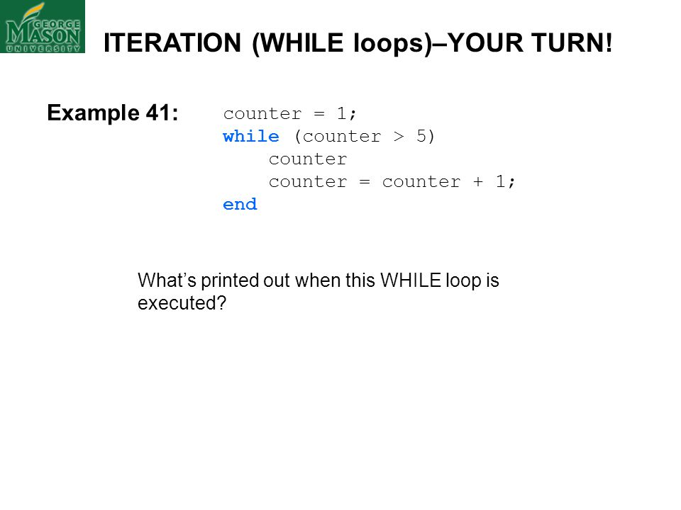 Example 41: counter = 1; while (counter > 5) counter counter = counter + 1; end What's printed out when this WHILE loop is executed? ITERATION (WHILE