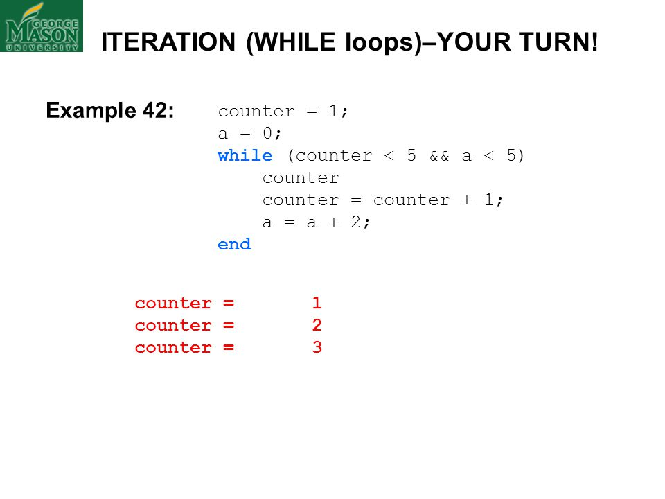 counter = 1; a = 0; while (counter < 5 && a < 5) counter counter = counter + 1; a = a + 2; end counter = 1 counter = 2 counter = 3 ITERATION (WHILE lo