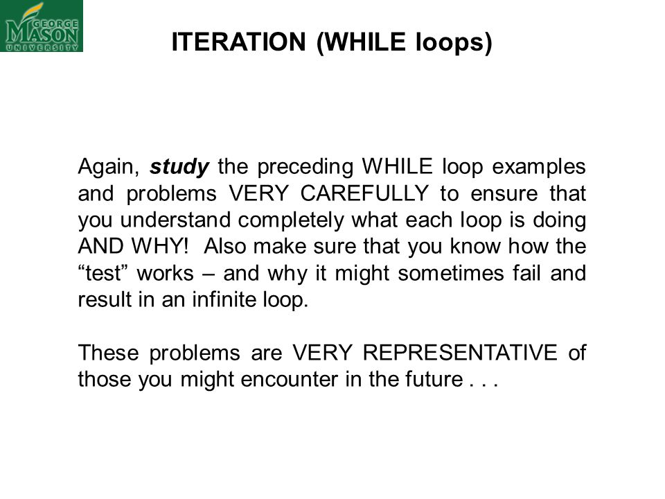 ITERATION (WHILE loops) Again, study the preceding WHILE loop examples and problems VERY CAREFULLY to ensure that you understand completely what each