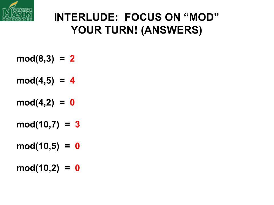 "mod(8,3) = 2 mod(4,5) = 4 mod(4,2) = 0 mod(10,7) = 3 mod(10,5) = 0 mod(10,2) = 0 INTERLUDE: FOCUS ON ""MOD"" YOUR TURN! (ANSWERS)"