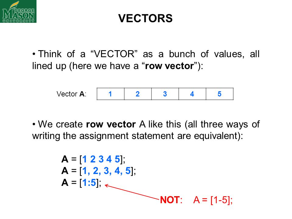 "VECTORS Think of a ""VECTOR"" as a bunch of values, all lined up (here we have a ""row vector""): We create row vector A like this (all three ways of writ"