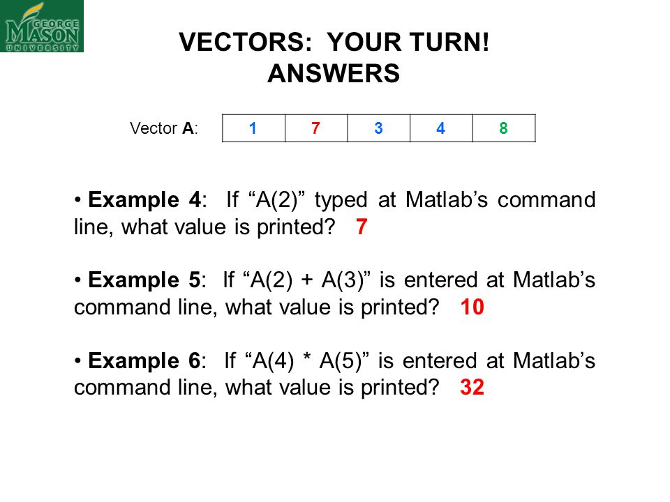"ANSWERS Example 4: If ""A(2)"" typed at Matlab's command line, what value is printed? 7 Example 5: If ""A(2) + A(3)"" is entered at Matlab's command line,"