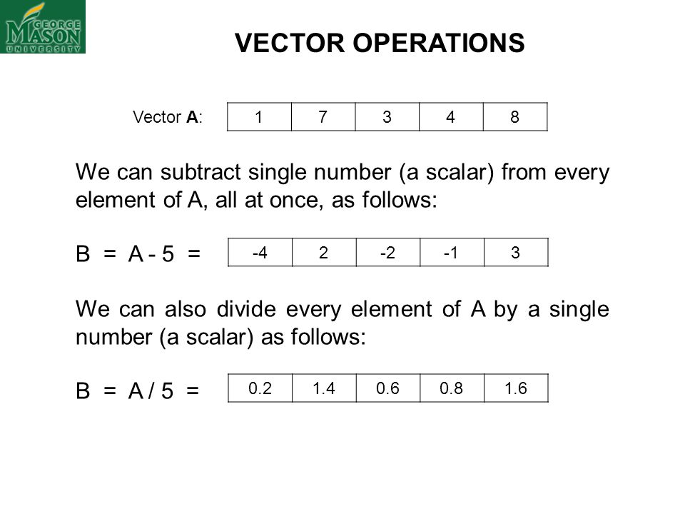 Vector A: 17348 VECTOR OPERATIONS We can subtract single number (a scalar) from every element of A, all at once, as follows: B = A - 5 = We can also d