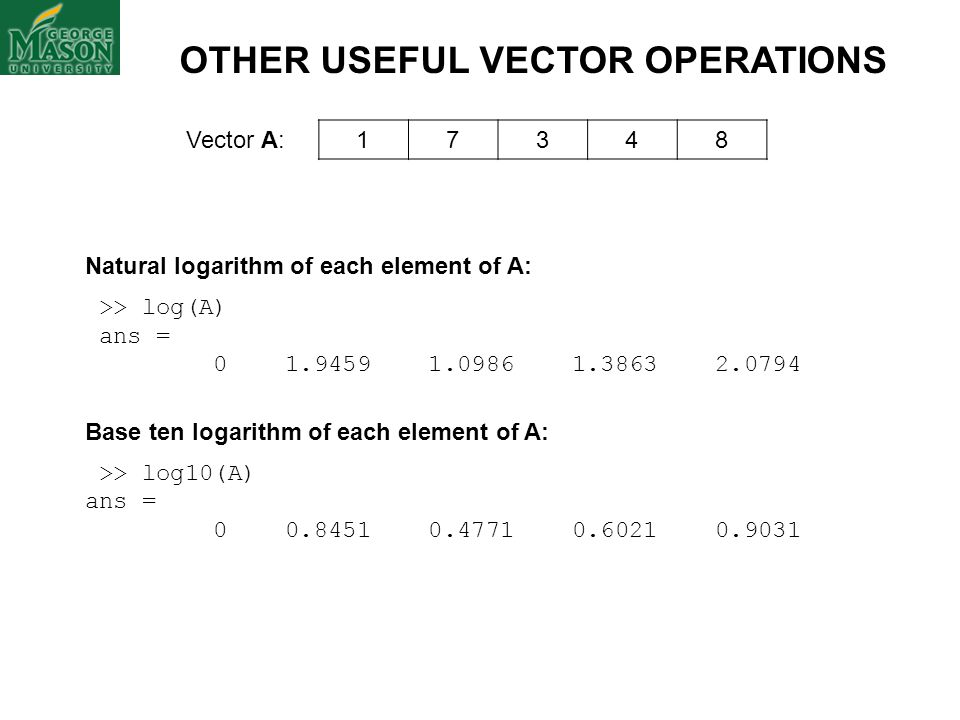 Vector A: 17348 OTHER USEFUL VECTOR OPERATIONS Natural logarithm of each element of A: >> log(A) ans = 0 1.9459 1.0986 1.3863 2.0794 Base ten logarith