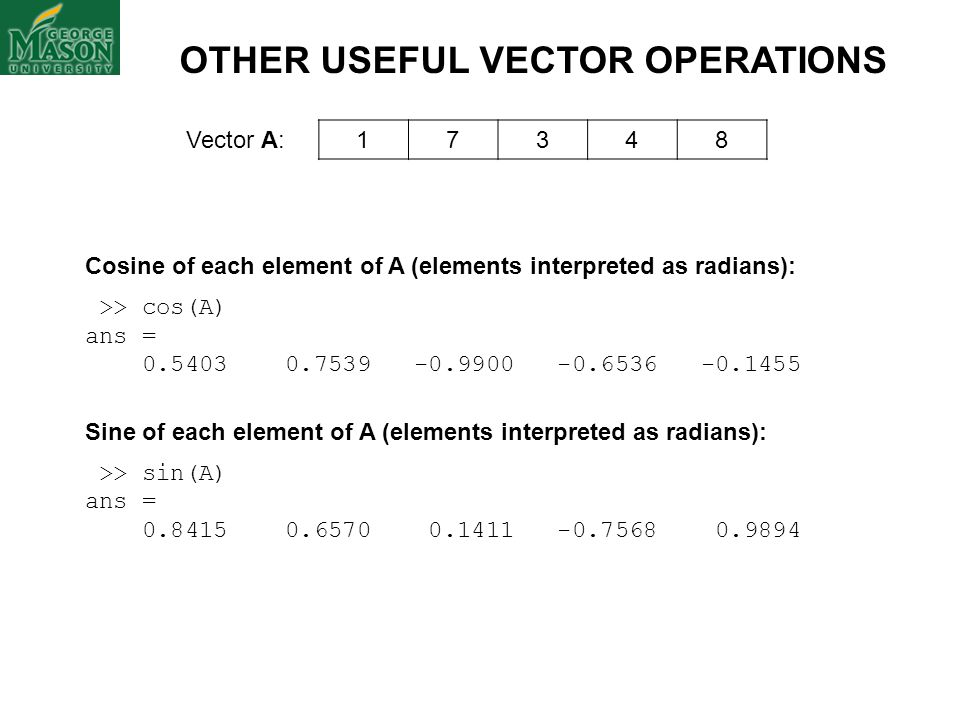 Vector A: 17348 OTHER USEFUL VECTOR OPERATIONS Cosine of each element of A (elements interpreted as radians): >> cos(A) ans = 0.5403 0.7539 -0.9900 -0
