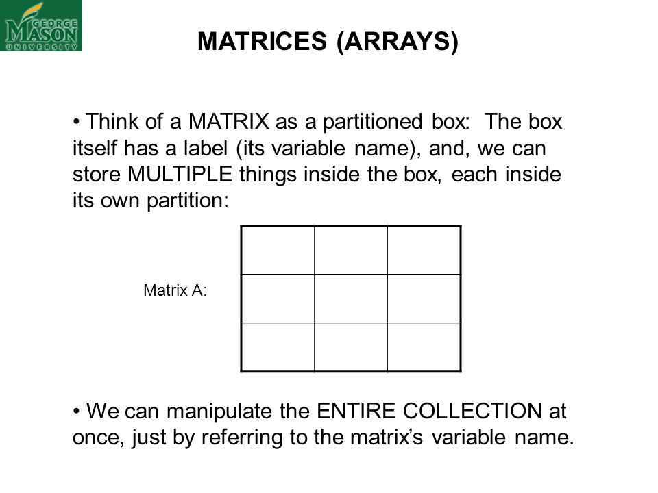 MATRICES (ARRAYS) Think of a MATRIX as a partitioned box: The box itself has a label (its variable name), and, we can store MULTIPLE things inside the