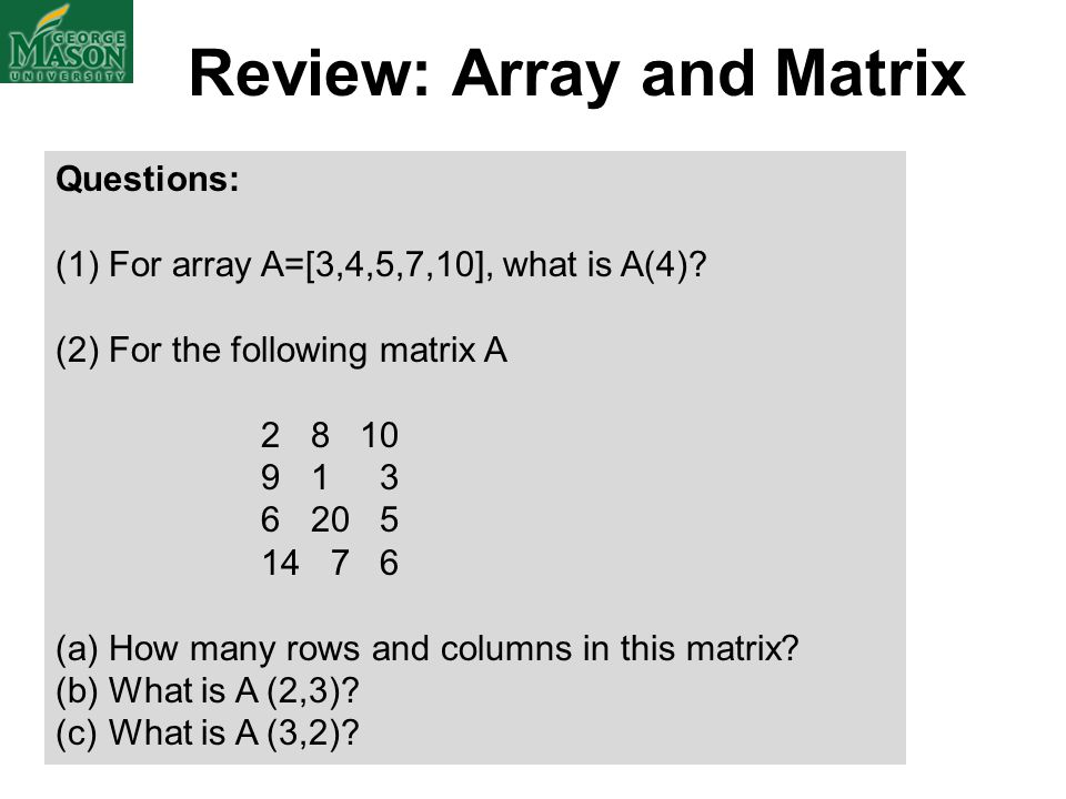 Review: Array and Matrix Questions: (1)For array A=[3,4,5,7,10], what is A(4)? (2)For the following matrix A 2 8 10 9 1 3 6 20 5 14 7 6 (a)How many ro