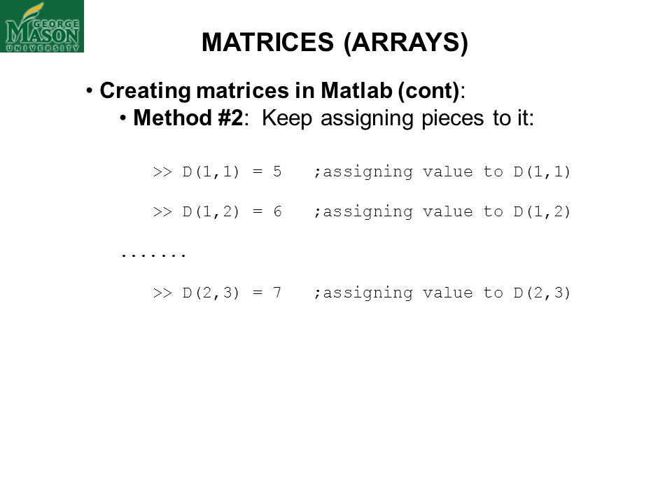 Creating matrices in Matlab (cont): Method #2: Keep assigning pieces to it: >> D(1,1) = 5 ;assigning value to D(1,1) >> D(1,2) = 6 ;assigning value to