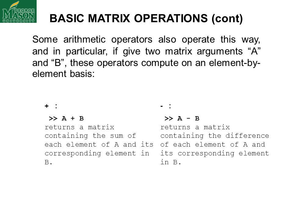 "BASIC MATRIX OPERATIONS (cont) Some arithmetic operators also operate this way, and in particular, if give two matrix arguments ""A"" and ""B"", these ope"