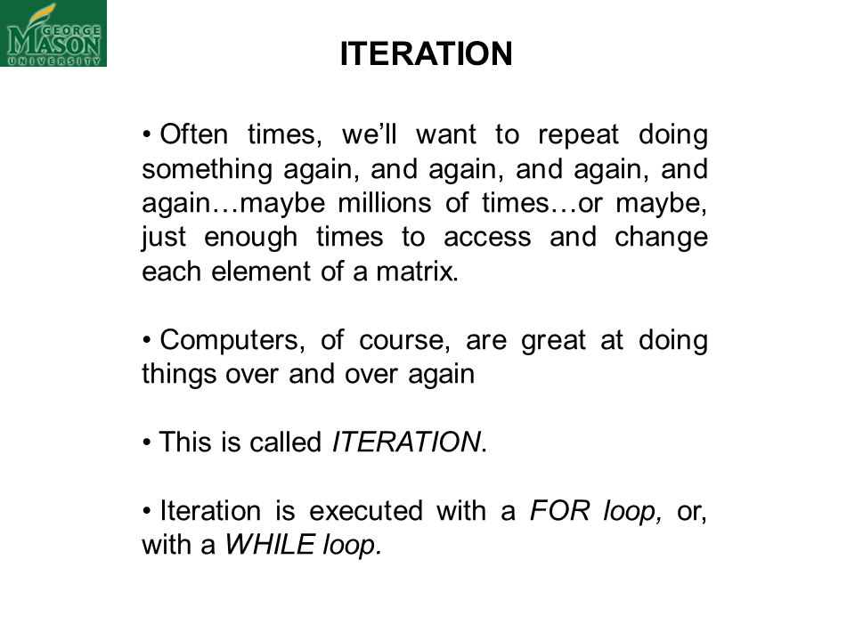 ITERATION Often times, we'll want to repeat doing something again, and again, and again, and again…maybe millions of times…or maybe, just enough times to access and change each element of a matrix.