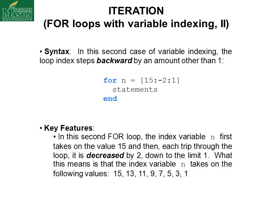 ITERATION (FOR loops with variable indexing, II) Syntax: In this second case of variable indexing, the loop index steps backward by an amount other than 1: for n = [15:-2:1] statements end Key Features: In this second FOR loop, the index variable n first takes on the value 15 and then, each trip through the loop, it is decreased by 2, down to the limit 1.