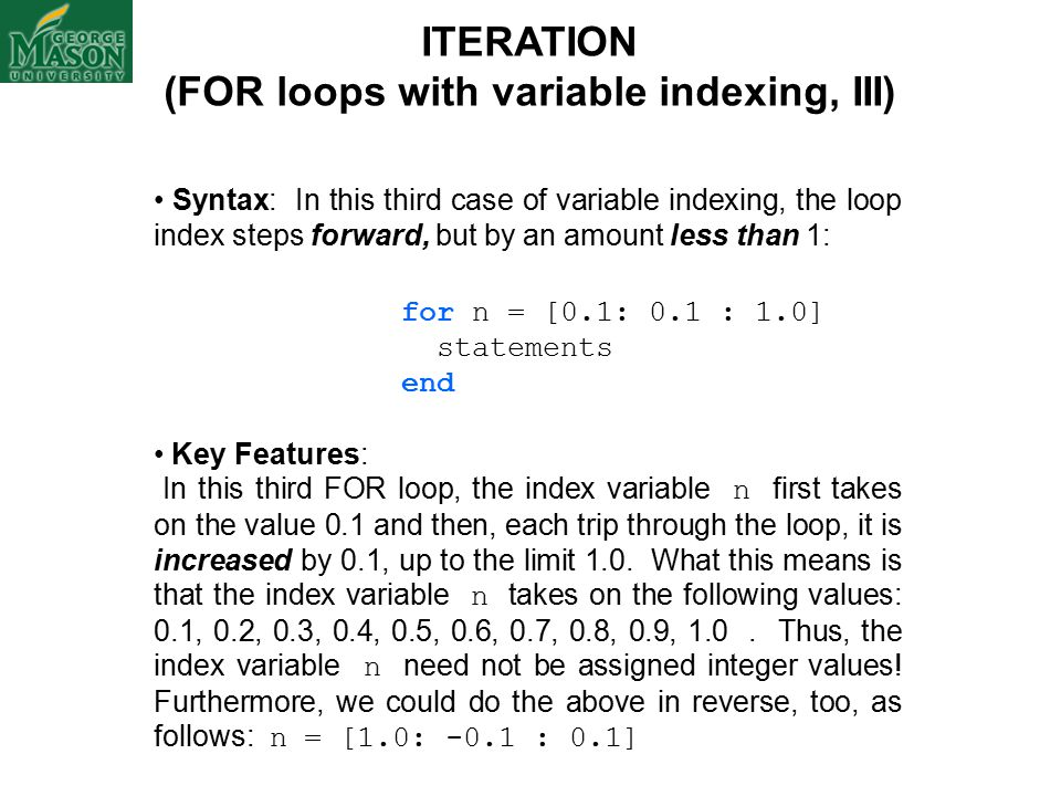 ITERATION (FOR loops with variable indexing, III) Syntax: In this third case of variable indexing, the loop index steps forward, but by an amount less than 1: for n = [0.1: 0.1 : 1.0] statements end Key Features: In this third FOR loop, the index variable n first takes on the value 0.1 and then, each trip through the loop, it is increased by 0.1, up to the limit 1.0.