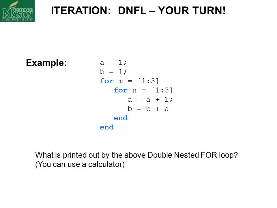 a = 1; b = 1; for m = [1:3] for n = [1:3] a = a + 1; b = b + a end What is printed out by the above Double Nested FOR loop.