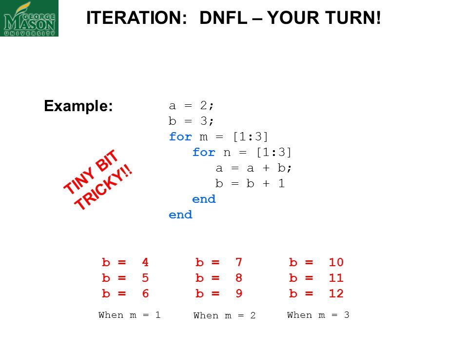 a = 2; b = 3; for m = [1:3] for n = [1:3] a = a + b; b = b + 1 end ITERATION: DNFL – YOUR TURN.