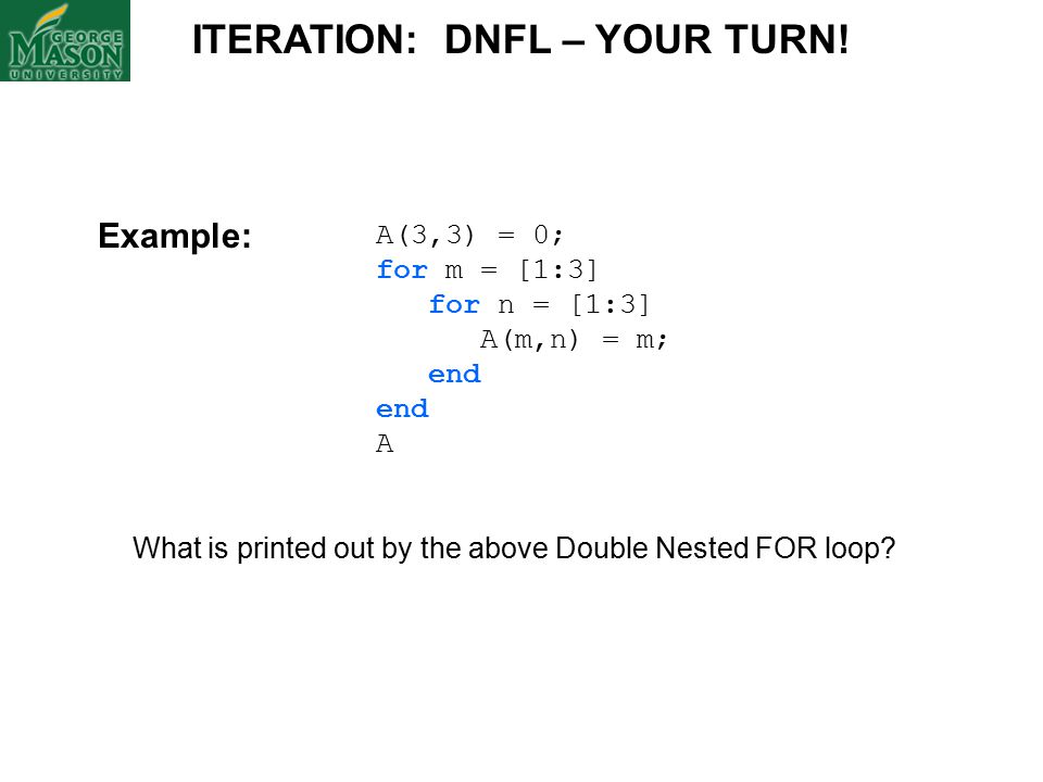 A(3,3) = 0; for m = [1:3] for n = [1:3] A(m,n) = m; end A What is printed out by the above Double Nested FOR loop.