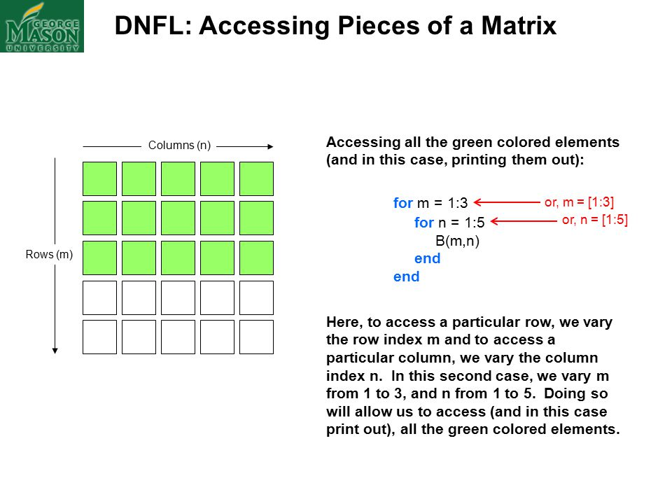 DNFL: Accessing Pieces of a Matrix Columns (n) Rows (m) Accessing all the green colored elements (and in this case, printing them out): for m = 1:3 for n = 1:5 B(m,n) end Here, to access a particular row, we vary the row index m and to access a particular column, we vary the column index n.